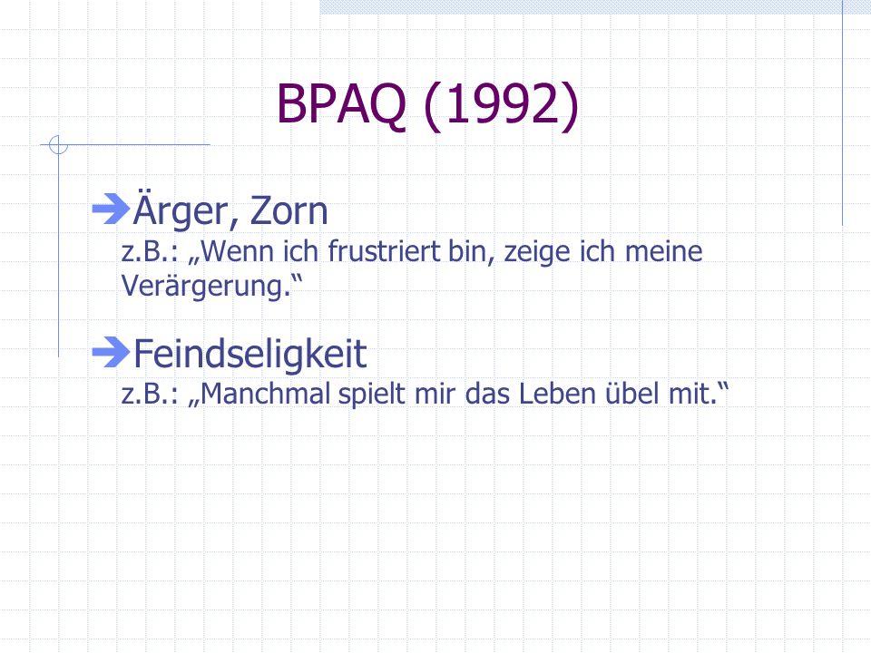 BPAQ (1992) Ärger, Zorn z.B.: Wenn ich frustriert bin, zeige ich meine Verärgerung. Feindseligkeit z.B.: Manchmal spielt mir das Leben übel mit.