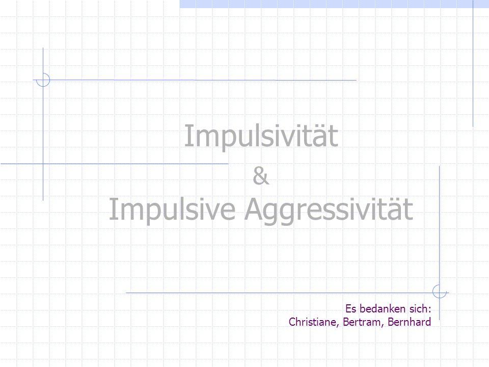 Impulsivität Impulsive Aggressivität & Es bedanken sich: Christiane, Bertram, Bernhard