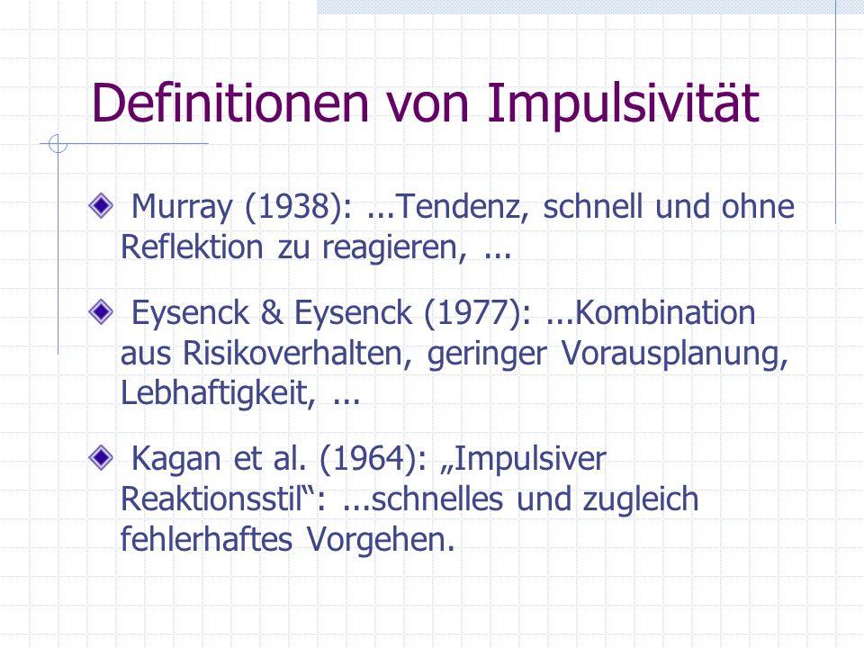 Definitionen von Impulsivität Murray (1938):...Tendenz, schnell und ohne Reflektion zu reagieren,... Eysenck & Eysenck (1977):...Kombination aus Risik