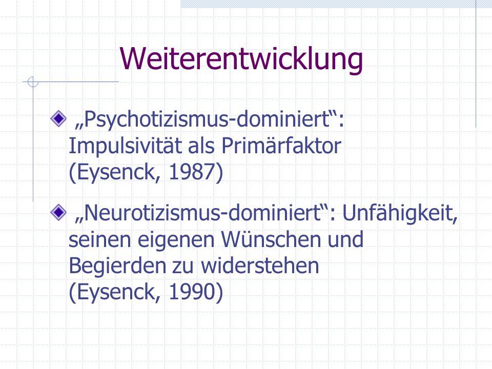 Weiterentwicklung Psychotizismus-dominiert: Impulsivität als Primärfaktor (Eysenck, 1987) Neurotizismus-dominiert: Unfähigkeit, seinen eigenen Wünsche