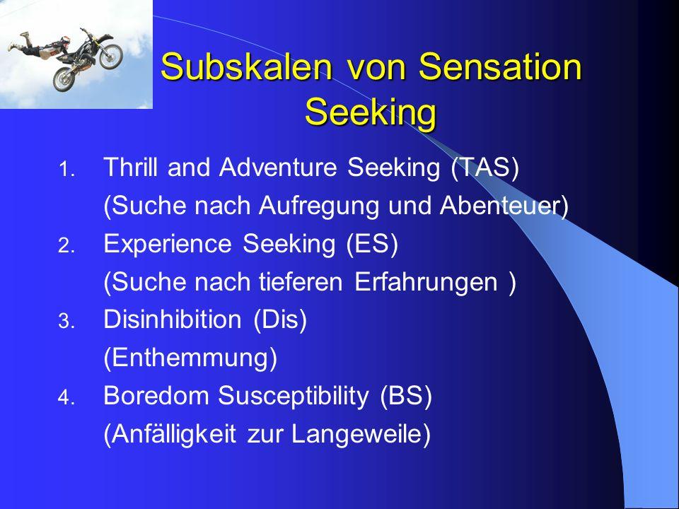 Subskalen von Sensation Seeking 1. Thrill and Adventure Seeking (TAS) (Suche nach Aufregung und Abenteuer) 2. Experience Seeking (ES) (Suche nach tief