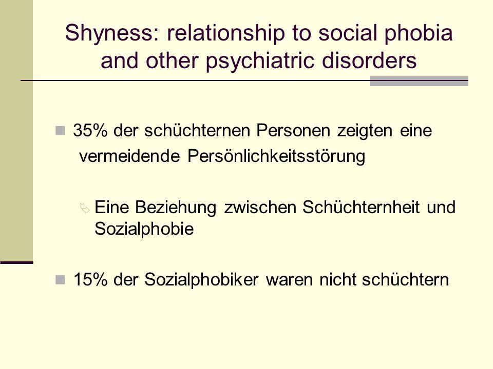 35% der schüchternen Personen zeigten eine vermeidende Persönlichkeitsstörung Ä Eine Beziehung zwischen Schüchternheit und Sozialphobie 15% der Sozial