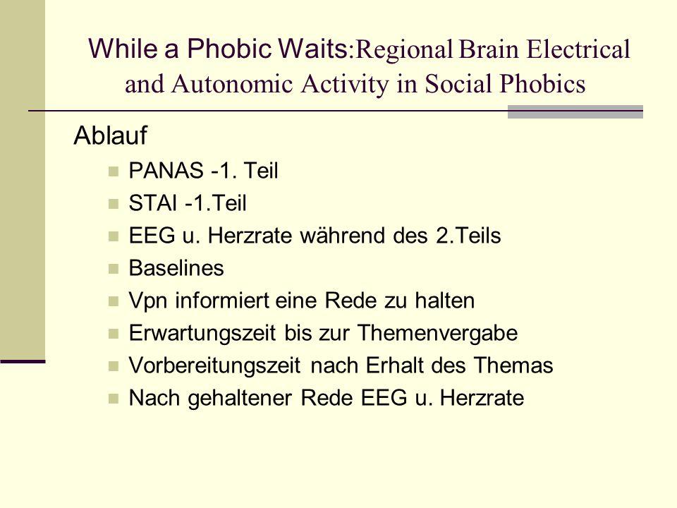 While a Phobic Waits :Regional Brain Electrical and Autonomic Activity in Social Phobics Ablauf PANAS -1. Teil STAI -1.Teil EEG u. Herzrate während de