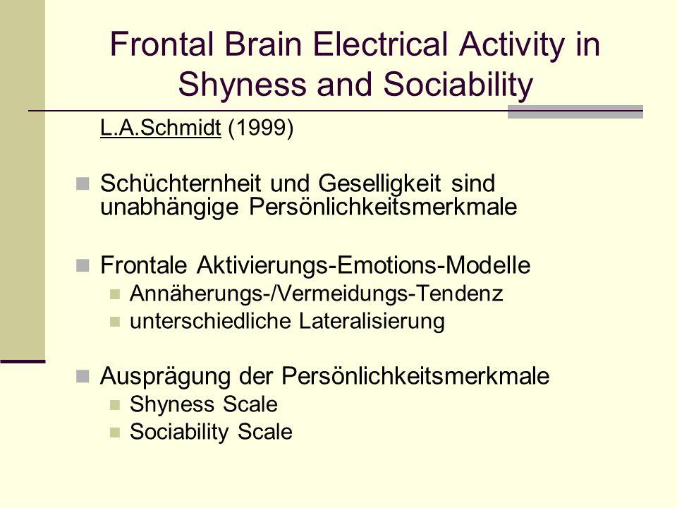 Frontal Brain Electrical Activity in Shyness and Sociability L.A.Schmidt (1999) Schüchternheit und Geselligkeit sind unabhängige Persönlichkeitsmerkma