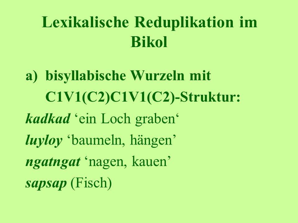 Lexikalische Reduplikation im Bikol a)bisyllabische Wurzeln mit C1V1(C2)C1V1(C2)-Struktur: kadkad ein Loch graben luyloy baumeln, hängen ngatngat nagen, kauen sapsap (Fisch)