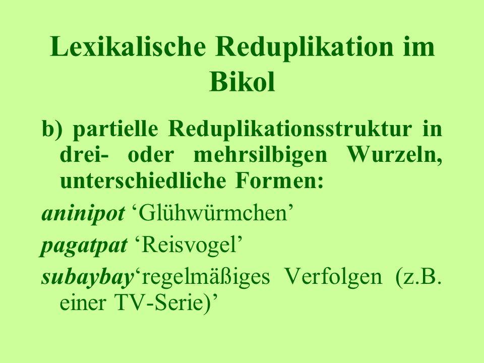 Lexikalische Reduplikation im Bikol b) partielle Reduplikationsstruktur in drei- oder mehrsilbigen Wurzeln, unterschiedliche Formen: aninipot Glühwürmchen pagatpat Reisvogel subaybayregelmäßiges Verfolgen (z.B.