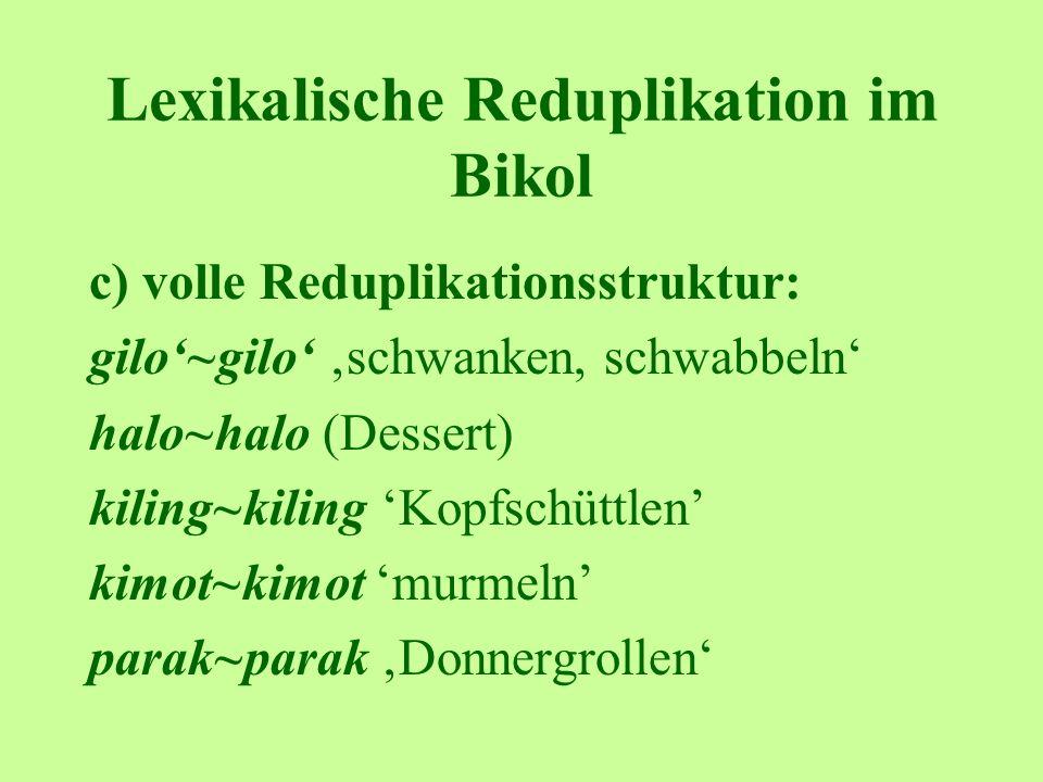 Lexikalische Reduplikation im Bikol c) volle Reduplikationsstruktur: gilo~gilo schwanken, schwabbeln halo~halo (Dessert) kiling~kiling Kopfschüttlen kimot~kimot murmeln parak~parak Donnergrollen