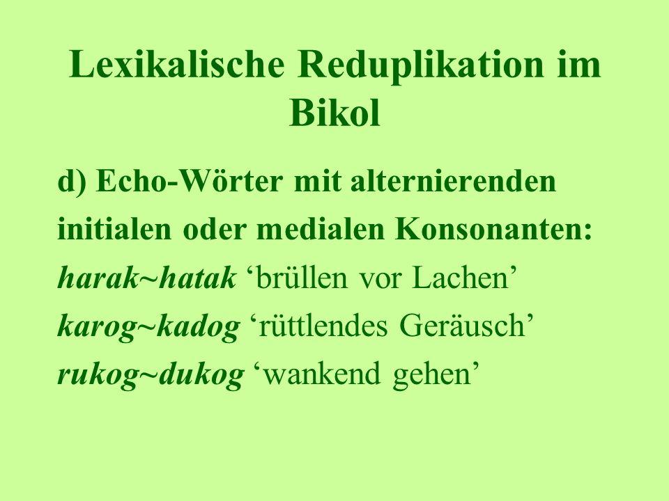 Lexikalische Reduplikation im Bikol d) Echo-Wörter mit alternierenden initialen oder medialen Konsonanten: harak~hatak brüllen vor Lachen karog~kadog