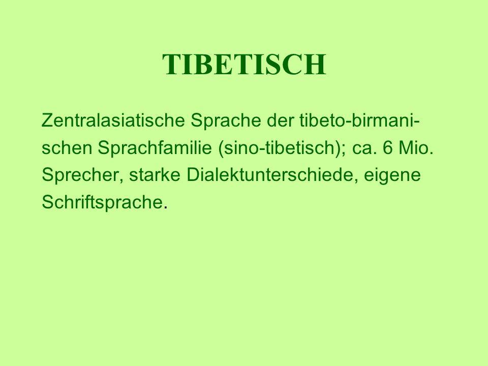 TIBETISCH Zentralasiatische Sprache der tibeto-birmani- schen Sprachfamilie (sino-tibetisch); ca. 6 Mio. Sprecher, starke Dialektunterschiede, eigene