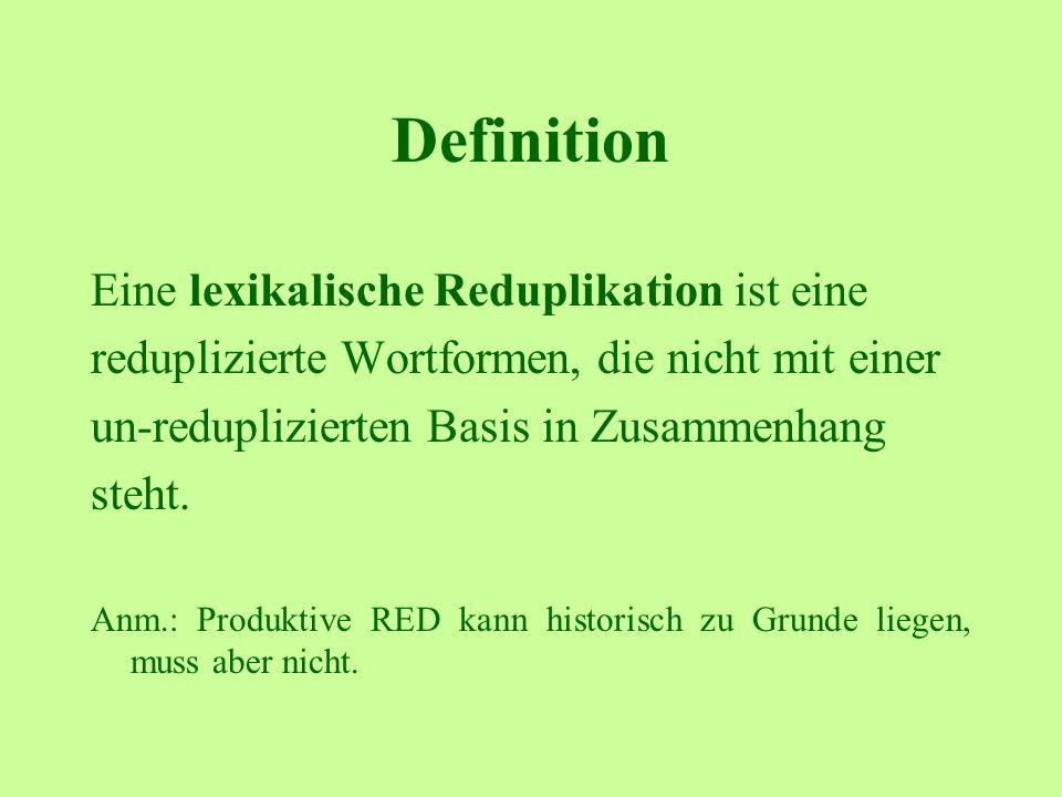Definition Eine lexikalische Reduplikation ist eine reduplizierte Wortformen, die nicht mit einer un-reduplizierten Basis in Zusammenhang steht. Anm.: