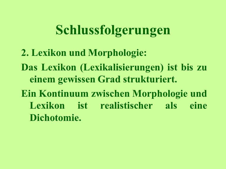 Schlussfolgerungen 2. Lexikon und Morphologie: Das Lexikon (Lexikalisierungen) ist bis zu einem gewissen Grad strukturiert. Ein Kontinuum zwischen Mor
