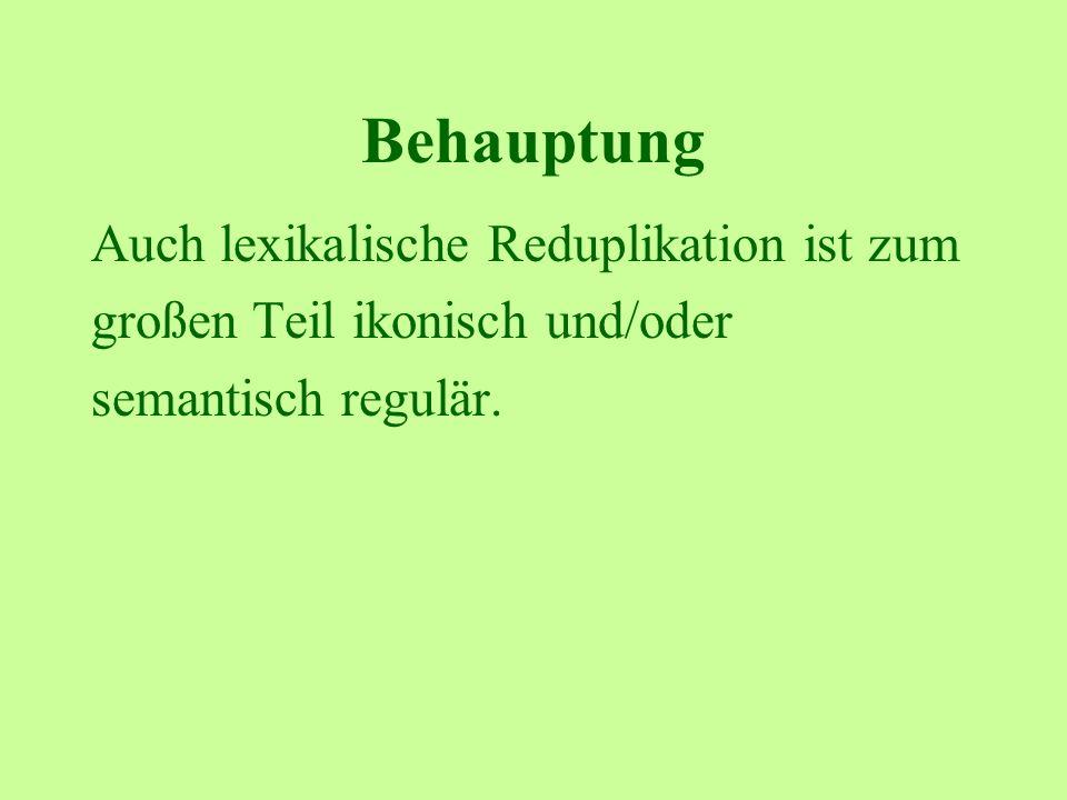 Behauptung Auch lexikalische Reduplikation ist zum großen Teil ikonisch und/oder semantisch regulär.