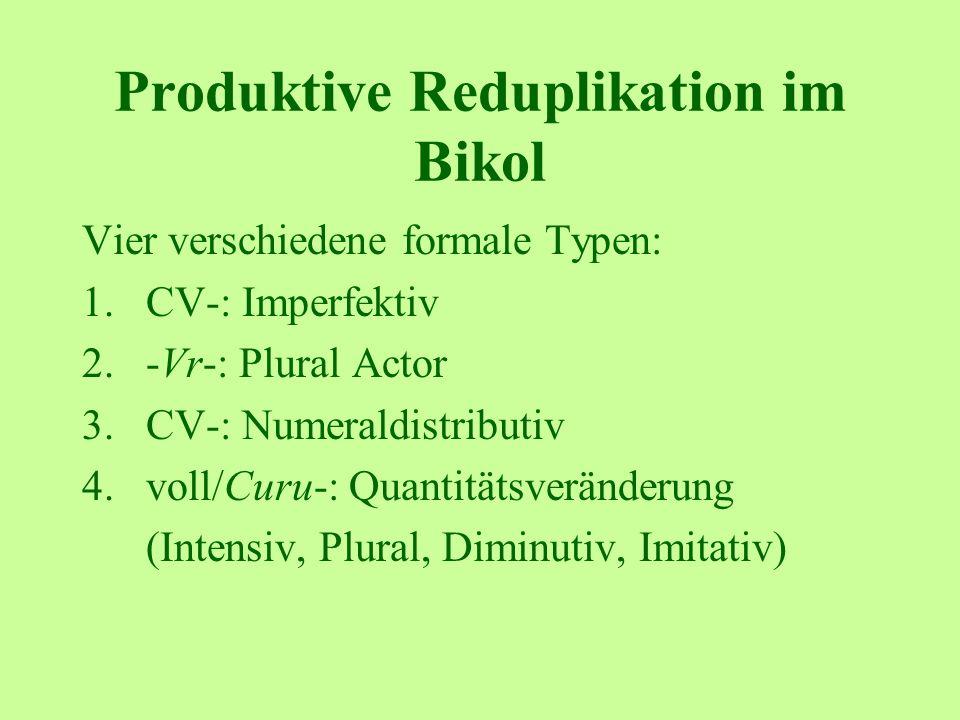 Produktive Reduplikation im Bikol Vier verschiedene formale Typen: 1.CV-: Imperfektiv 2.-Vr-: Plural Actor 3.CV-: Numeraldistributiv 4.voll/Curu-: Quantitätsveränderung (Intensiv, Plural, Diminutiv, Imitativ)