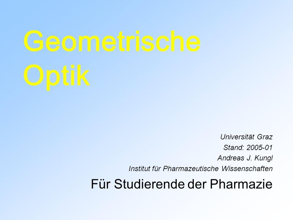 Geometrische Optik Universität Graz Stand: 2005-01 Andreas J. Kungl Institut für Pharmazeutische Wissenschaften Für Studierende der Pharmazie