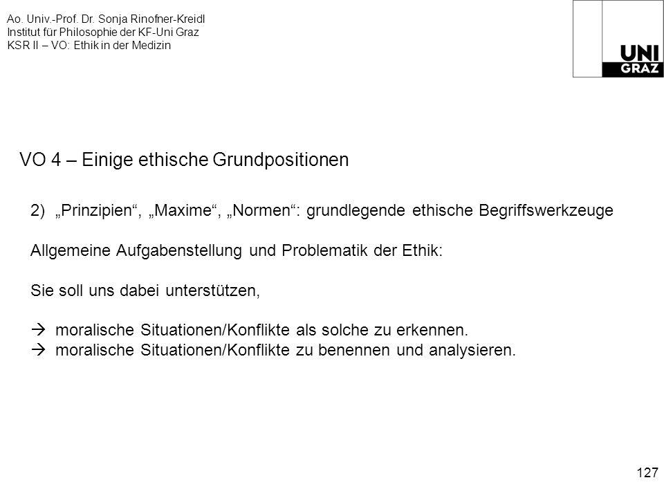 Ao. Univ.-Prof. Dr. Sonja Rinofner-Kreidl Institut für Philosophie der KF-Uni Graz KSR II – VO: Ethik in der Medizin 127 VO 4 – Einige ethische Grundp
