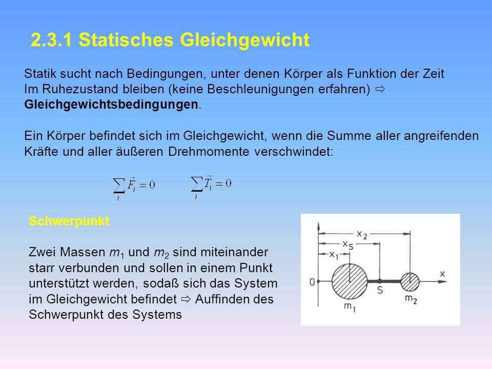 2.3.1 Statisches Gleichgewicht Statik sucht nach Bedingungen, unter denen Körper als Funktion der Zeit Im Ruhezustand bleiben (keine Beschleunigungen erfahren) Gleichgewichtsbedingungen.