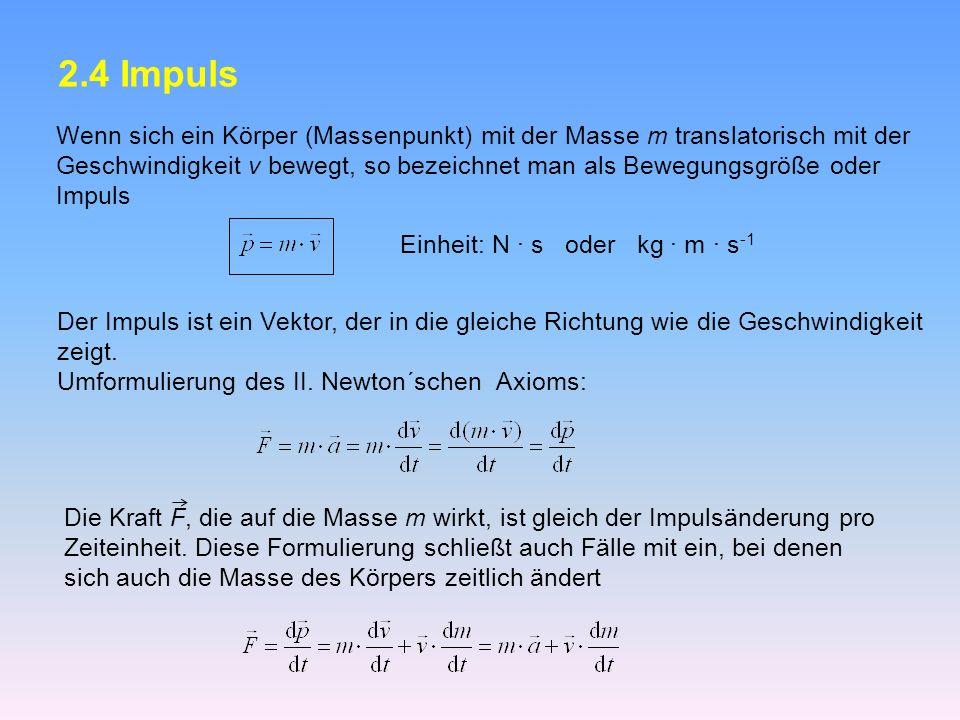 2.4 Impuls Wenn sich ein Körper (Massenpunkt) mit der Masse m translatorisch mit der Geschwindigkeit v bewegt, so bezeichnet man als Bewegungsgröße oder Impuls Einheit: N · s oder kg · m · s -1 Der Impuls ist ein Vektor, der in die gleiche Richtung wie die Geschwindigkeit zeigt.