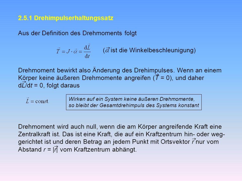 2.5.1 Drehimpulserhaltungssatz Aus der Definition des Drehmoments folgt ( ist die Winkelbeschleunigung) Drehmoment bewirkt also Änderung des Drehimpulses.