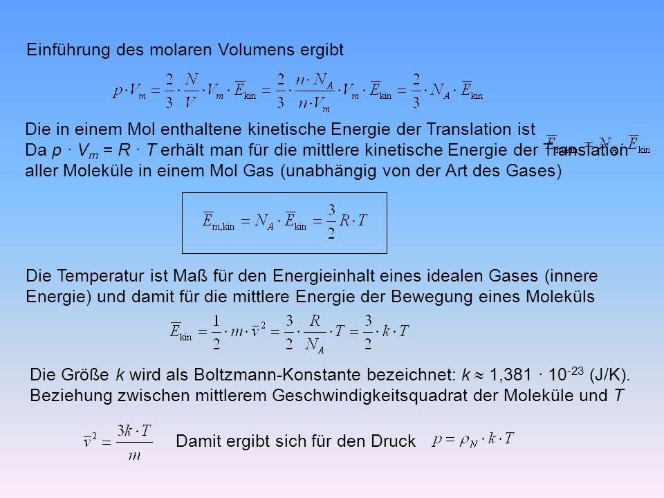 Einführung des molaren Volumens ergibt Die in einem Mol enthaltene kinetische Energie der Translation ist Da p · V m = R · T erhält man für die mittlere kinetische Energie der Translation aller Moleküle in einem Mol Gas (unabhängig von der Art des Gases) Die Temperatur ist Maß für den Energieinhalt eines idealen Gases (innere Energie) und damit für die mittlere Energie der Bewegung eines Moleküls Die Größe k wird als Boltzmann-Konstante bezeichnet: k 1,381 · 10 -23 (J/K).
