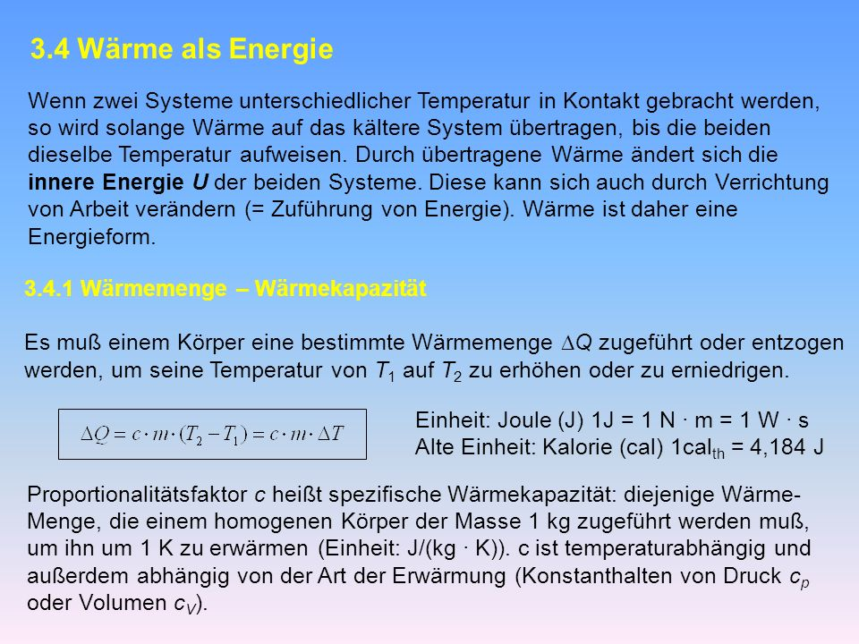 3.4 Wärme als Energie Wenn zwei Systeme unterschiedlicher Temperatur in Kontakt gebracht werden, so wird solange Wärme auf das kältere System übertragen, bis die beiden dieselbe Temperatur aufweisen.