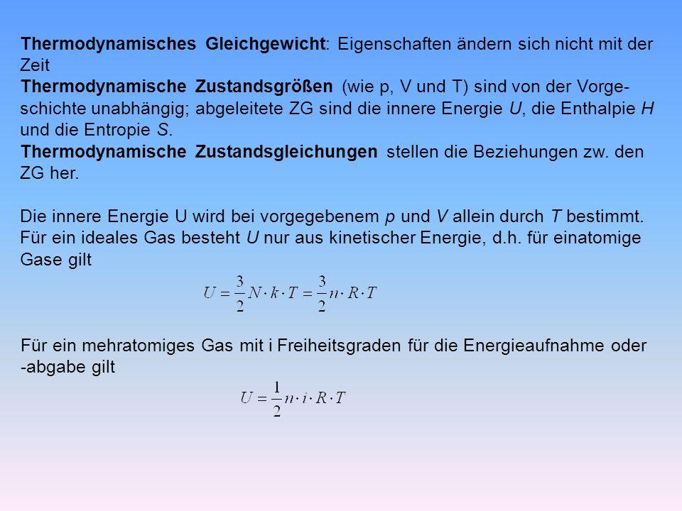 Thermodynamisches Gleichgewicht: Eigenschaften ändern sich nicht mit der Zeit Thermodynamische Zustandsgrößen (wie p, V und T) sind von der Vorge- schichte unabhängig; abgeleitete ZG sind die innere Energie U, die Enthalpie H und die Entropie S.
