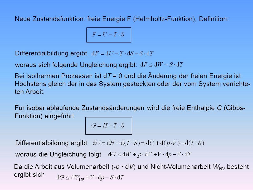 Neue Zustandsfunktion: freie Energie F (Helmholtz-Funktion), Definition: Differentialbildung ergibt woraus sich folgende Ungleichung ergibt: Bei isothermen Prozessen ist dT = 0 und die Änderung der freien Energie ist Höchstens gleich der in das System gesteckten oder der vom System verrichte- ten Arbeit.