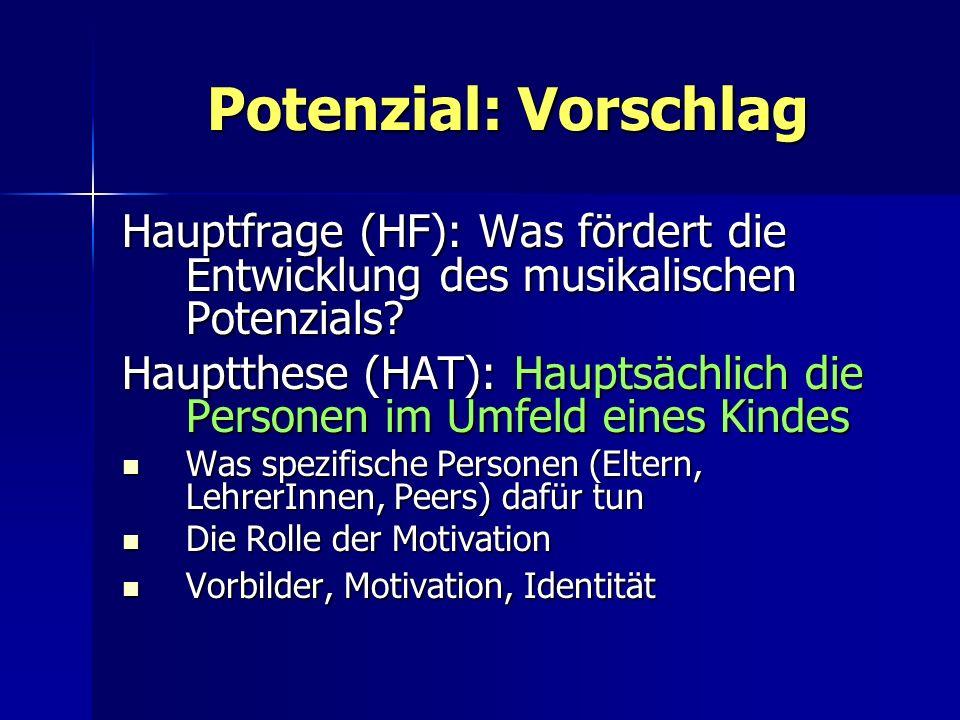 Potenzial: Vorschlag Hauptfrage (HF): Was fördert die Entwicklung des musikalischen Potenzials? Hauptthese (HAT): Hauptsächlich die Personen im Umfeld