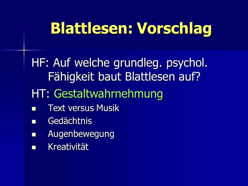 Blattlesen: Vorschlag HF: Auf welche grundleg. psychol. Fähigkeit baut Blattlesen auf? HT: Gestaltwahrnehmung Text versus Musik Text versus Musik Gedä