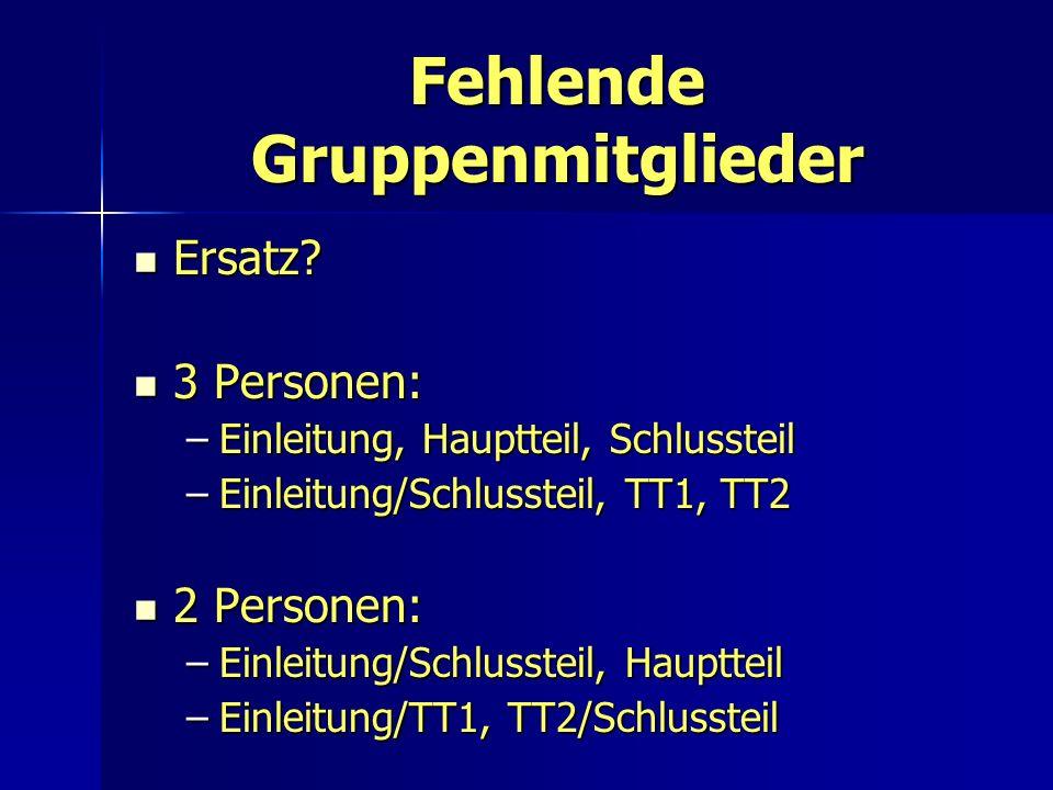 Fehlende Gruppenmitglieder Ersatz? Ersatz? 3 Personen: 3 Personen: –Einleitung, Hauptteil, Schlussteil –Einleitung/Schlussteil, TT1, TT2 2 Personen: 2