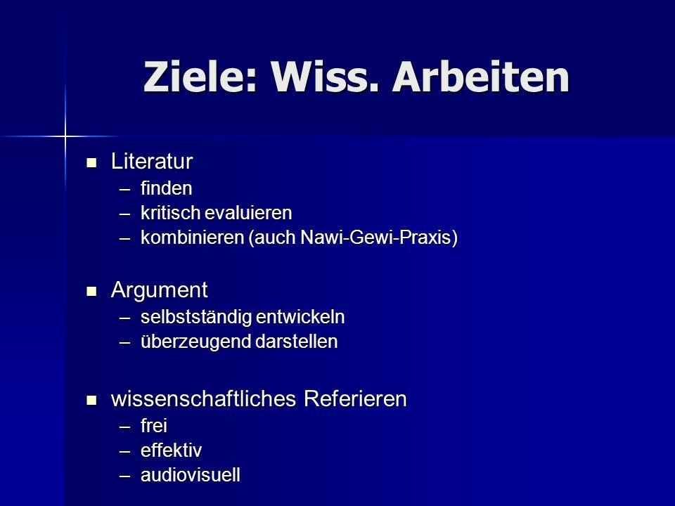 Ziele: Wiss. Arbeiten Literatur Literatur –finden –kritisch evaluieren –kombinieren (auch Nawi-Gewi-Praxis) Argument Argument –selbstständig entwickel