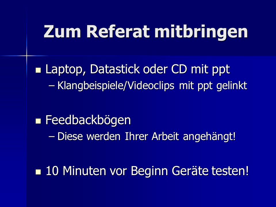 Zum Referat mitbringen Laptop, Datastick oder CD mit ppt Laptop, Datastick oder CD mit ppt –Klangbeispiele/Videoclips mit ppt gelinkt Feedbackbögen Fe