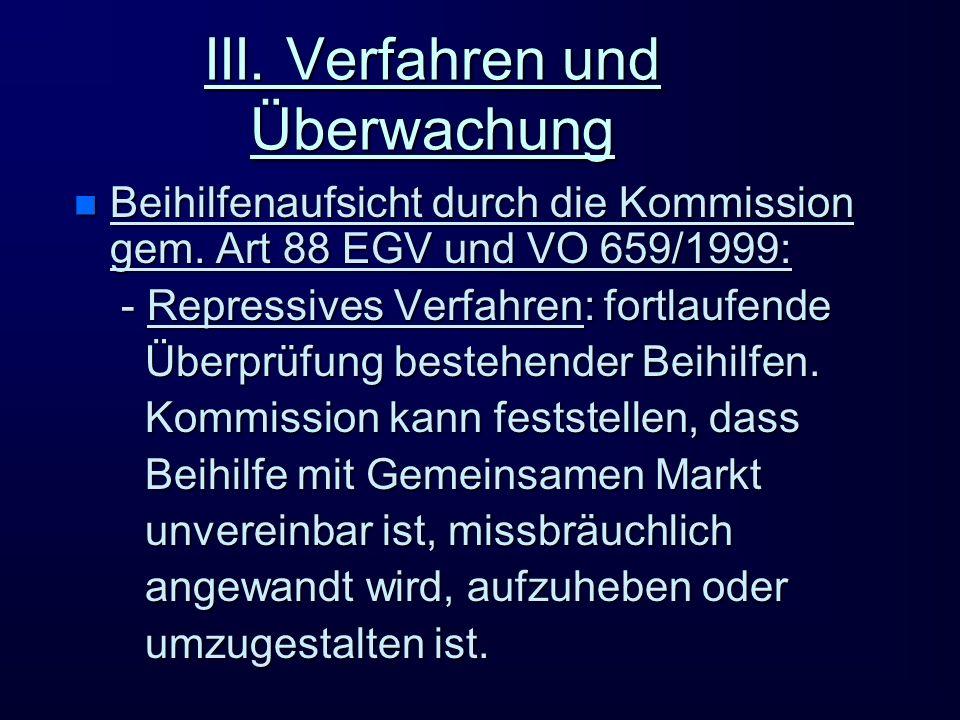 III. Verfahren und Überwachung n Beihilfenaufsicht durch die Kommission gem. Art 88 EGV und VO 659/1999: - Repressives Verfahren: fortlaufende - Repre