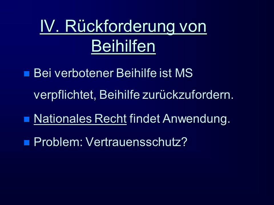 IV. Rückforderung von Beihilfen n Bei verbotener Beihilfe ist MS verpflichtet, Beihilfe zurückzufordern. n Nationales Recht findet Anwendung. n Proble