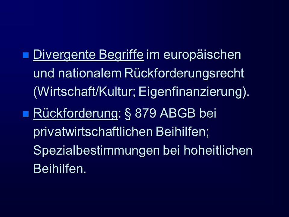 n Divergente Begriffe im europäischen und nationalem Rückforderungsrecht (Wirtschaft/Kultur; Eigenfinanzierung). n Rückforderung: § 879 ABGB bei priva