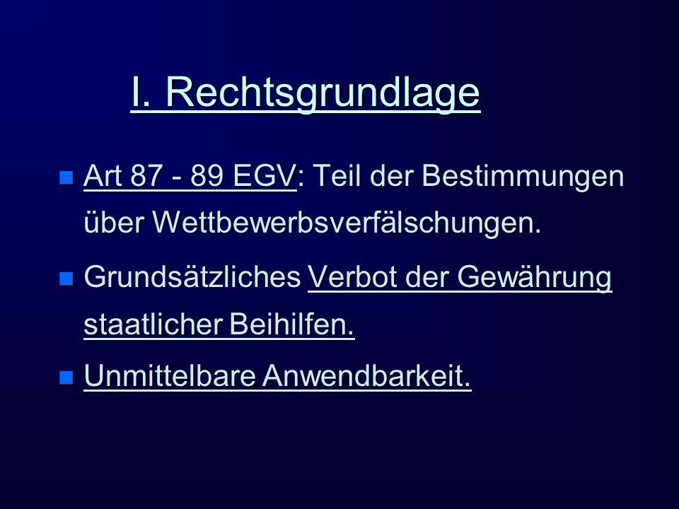 I. Rechtsgrundlage n Art 87 - 89 EGV: Teil der Bestimmungen über Wettbewerbsverfälschungen. n Grundsätzliches Verbot der Gewährung staatlicher Beihilf