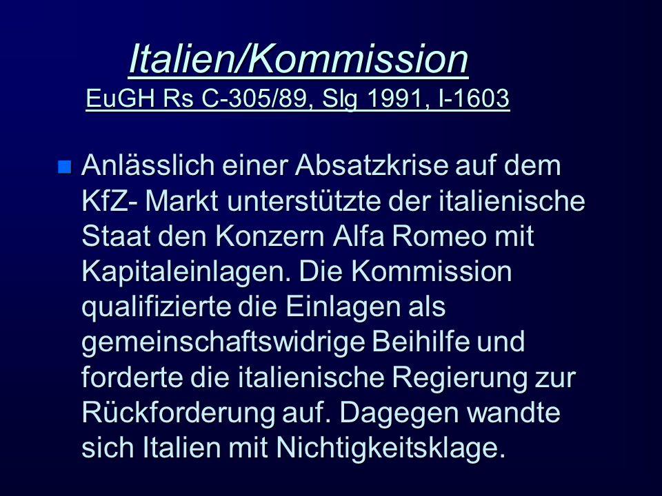 Italien/Kommission EuGH Rs C-305/89, Slg 1991, I-1603 n Anlässlich einer Absatzkrise auf dem KfZ- Markt unterstützte der italienische Staat den Konzern Alfa Romeo mit Kapitaleinlagen.