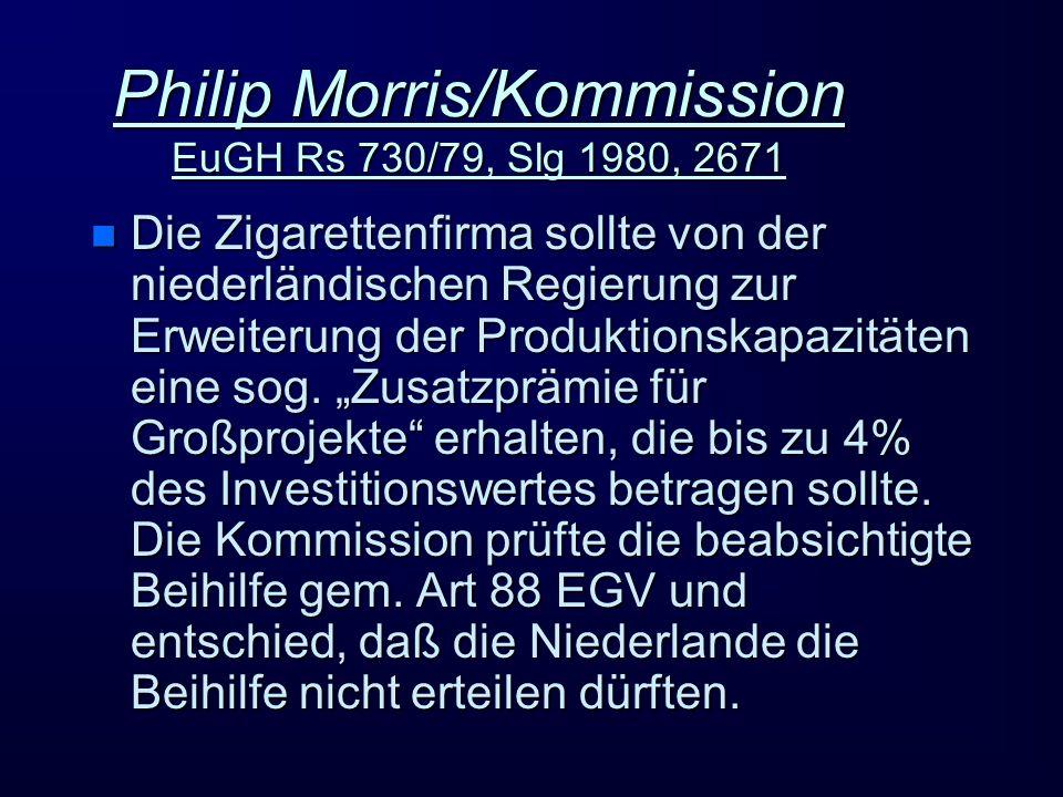 Philip Morris/Kommission EuGH Rs 730/79, Slg 1980, 2671 n Die Zigarettenfirma sollte von der niederländischen Regierung zur Erweiterung der Produktionskapazitäten eine sog.