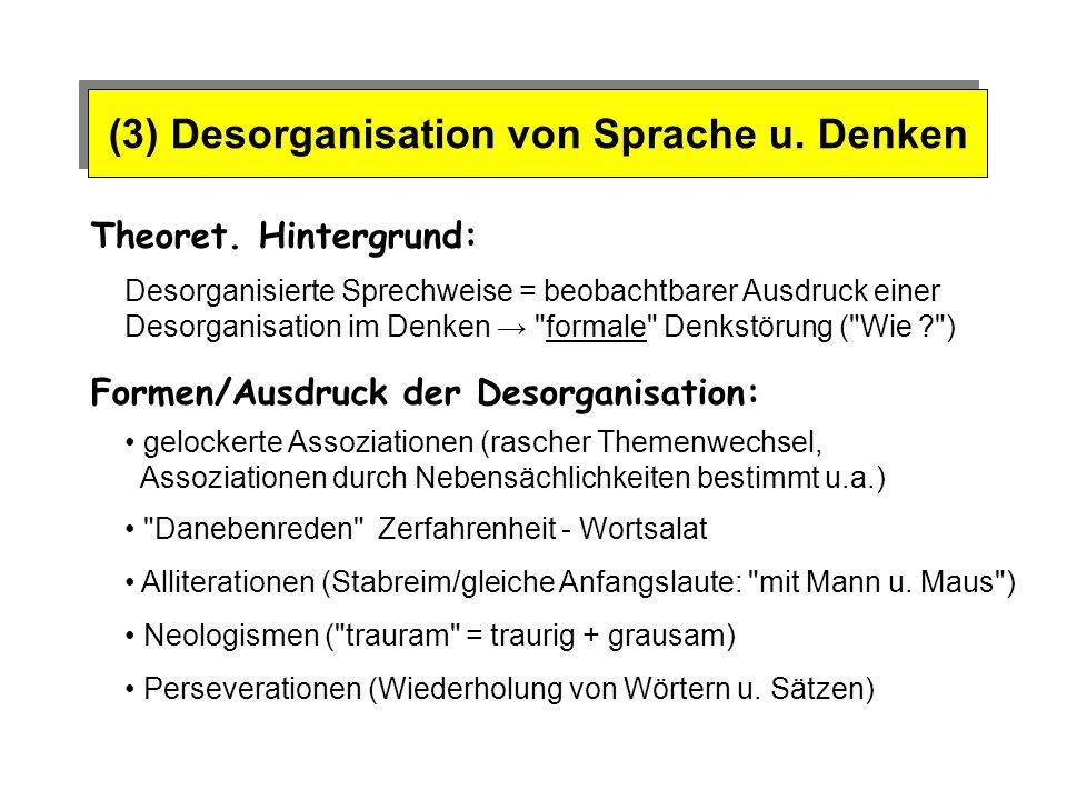 (3) Desorganisation von Sprache u. Denken Theoret. Hintergrund: Formen/Ausdruck der Desorganisation: Desorganisierte Sprechweise = beobachtbarer Ausdr