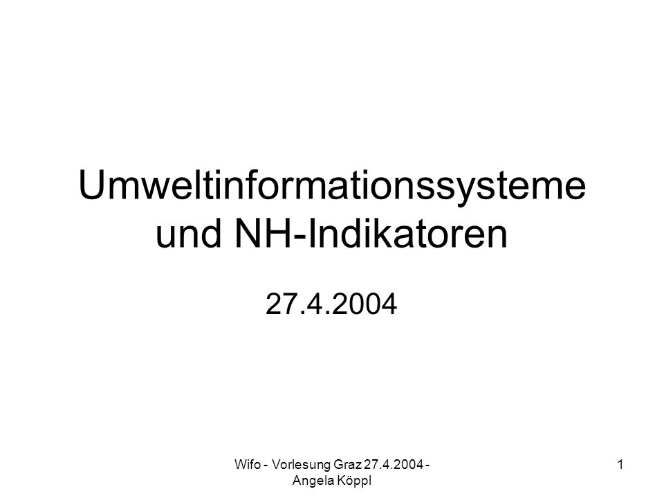 Wifo - Vorlesung Graz 27.4.2004 - Angela Köppl 1 Umweltinformationssysteme und NH-Indikatoren 27.4.2004
