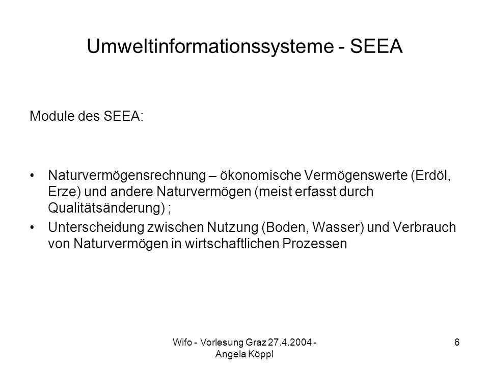 Wifo - Vorlesung Graz 27.4.2004 - Angela Köppl 6 Umweltinformationssysteme - SEEA Module des SEEA: Naturvermögensrechnung – ökonomische Vermögenswerte (Erdöl, Erze) und andere Naturvermögen (meist erfasst durch Qualitätsänderung) ; Unterscheidung zwischen Nutzung (Boden, Wasser) und Verbrauch von Naturvermögen in wirtschaftlichen Prozessen