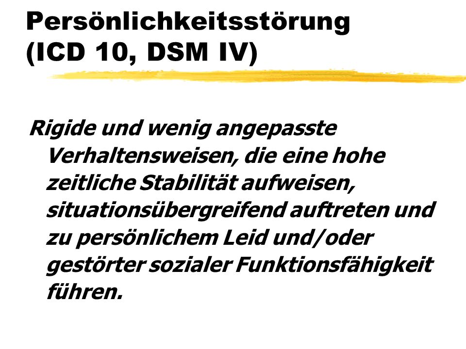 Persönlichkeitsstörung (ICD 10, DSM IV) Rigide und wenig angepasste Verhaltensweisen, die eine hohe zeitliche Stabilität aufweisen, situationsübergrei