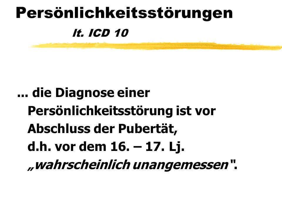 Persönlichkeitsstörungen lt. ICD 10... die Diagnose einer Persönlichkeitsstörung ist vor Abschluss der Pubertät, d.h. vor dem 16. – 17. Lj. wahrschein