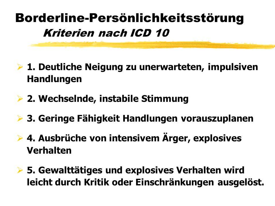 Borderline-Persönlichkeitsstörung Kriterien nach ICD 10 1. Deutliche Neigung zu unerwarteten, impulsiven Handlungen 2. Wechselnde, instabile Stimmung