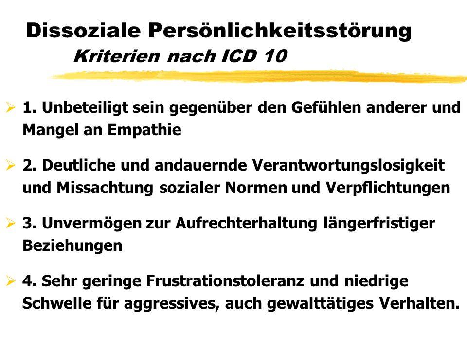 Dissoziale Persönlichkeitsstörung Kriterien nach ICD 10 1. Unbeteiligt sein gegenüber den Gefühlen anderer und Mangel an Empathie 2. Deutliche und and