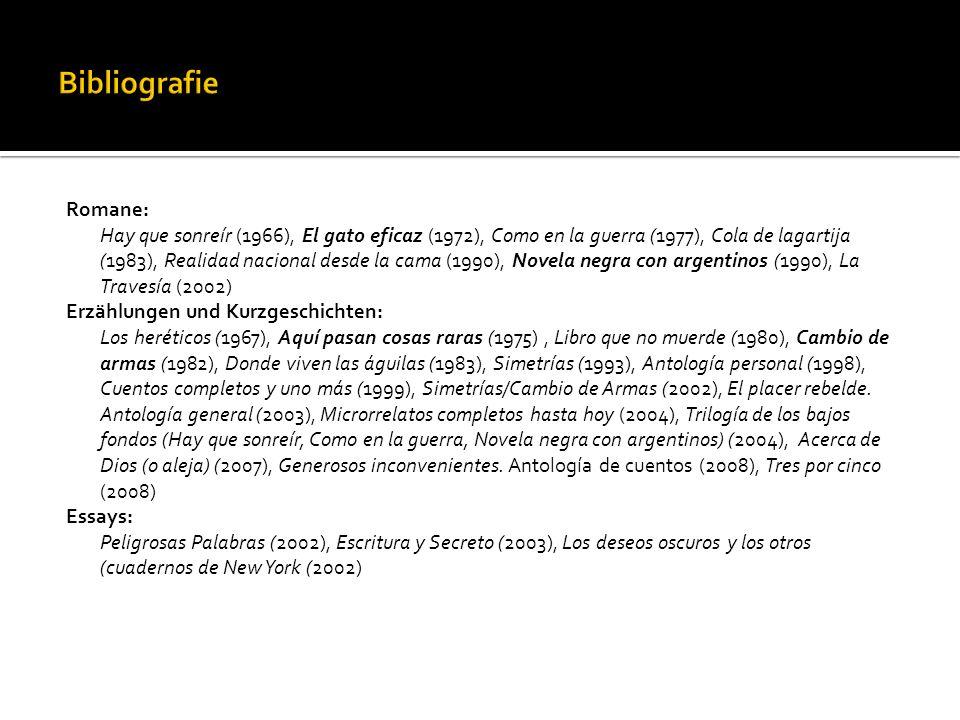 Romane: Hay que sonreír (1966), El gato eficaz (1972), Como en la guerra (1977), Cola de lagartija (1983), Realidad nacional desde la cama (1990), Novela negra con argentinos (1990), La Travesía (2002) Erzählungen und Kurzgeschichten: Los heréticos (1967), Aquí pasan cosas raras (1975), Libro que no muerde (1980), Cambio de armas (1982), Donde viven las águilas (1983), Simetrías (1993), Antología personal (1998), Cuentos completos y uno más (1999), Simetrías/Cambio de Armas (2002), El placer rebelde.