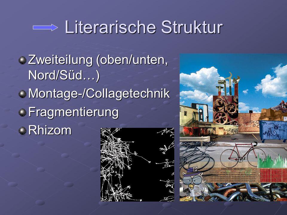 Literarische Struktur Zweiteilung (oben/unten, Nord/Süd…) Montage-/CollagetechnikFragmentierungRhizom