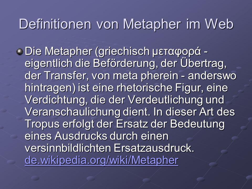 Definitionen von Metapher im Web Die Metapher (griechisch μεταφορά - eigentlich die Beförderung, der Übertrag, der Transfer, von meta pherein - anderswo hintragen) ist eine rhetorische Figur, eine Verdichtung, die der Verdeutlichung und Veranschaulichung dient.