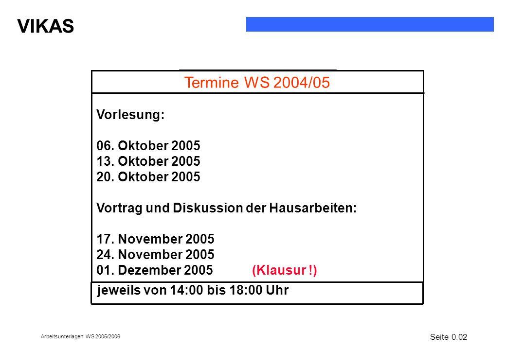 VIKAS Arbeitsunterlagen WS 2005/2006 jeweils von 14:00 bis 18:00 Uhr Termine WS 2004/05 Vorlesung: 06. Oktober 2005 13. Oktober 2005 20. Oktober 2005