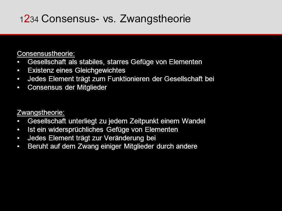 1 2 34 Consensus- vs. Zwangstheorie Consensustheorie: Gesellschaft als stabiles, starres Gefüge von Elementen Existenz eines Gleichgewichtes Jedes Ele