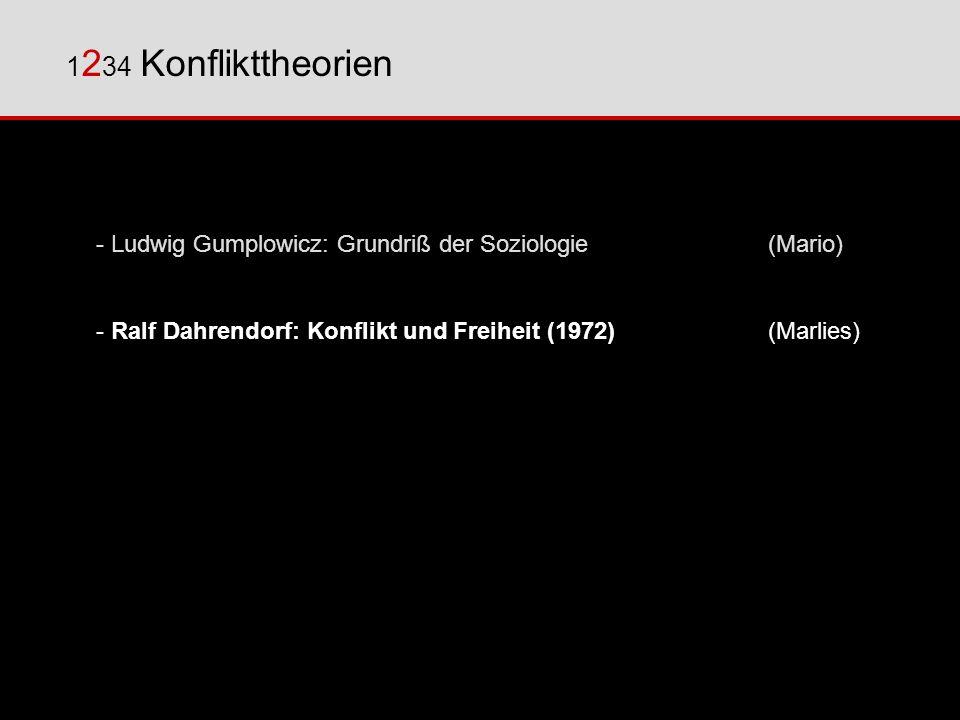 12 3 4 Konflikttheorien - Ludwig Gumplowicz: Grundriß der Soziologie(Mario) - Ralf Dahrendorf: Konflikt und Freiheit (1972)(Marlies) - Johan Galtung: Strukturelle Gewalt (1975)(Martin)